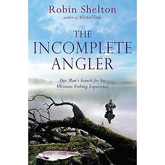 The Incomplete Angler One Mans Search for his Ultimate Fishing Experience by Shelton & Robin