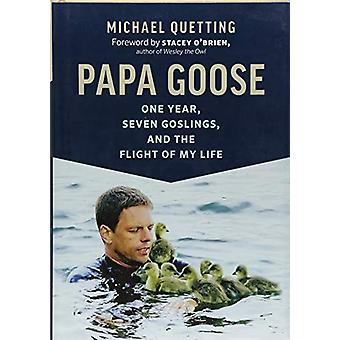 Papa Goose - One Year - Seven Goslings - and the Flight of My Life by