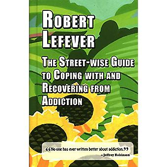 The Street-wise Guide to Coping with  and Recovering from Addiction b