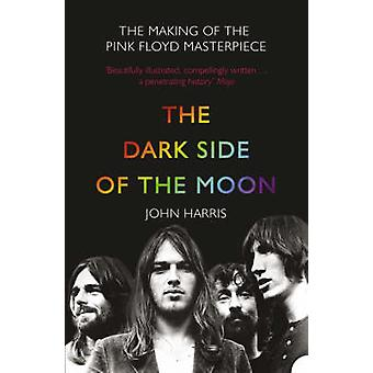 The Dark Side of the Moon The Making of the Pink Floyd Masterpiece by John Harris