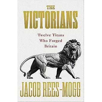 The Victorians - Twelve Titans who Forged Britain by Jacob Rees-Mogg -