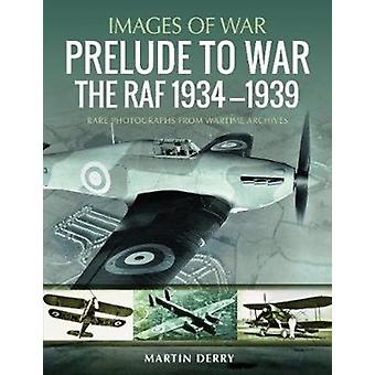Prelude to War The RAF 19341939  Rare Photographs from Wartime Archives by Martin Derry