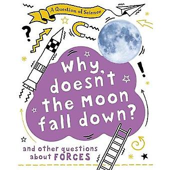 Why Doesn't the Moon Fall Down And Other Questions about Forces A Question of Science