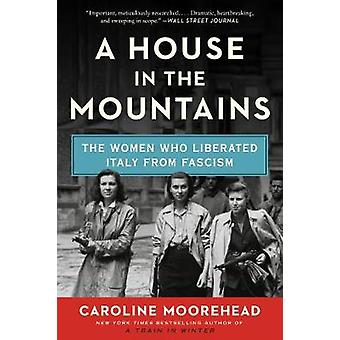 A House in the Mountains The Women Who Liberated Italy from Fascism 4 Resistance Quartet