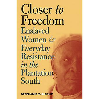 Closer to Freedom  Enslaved Women and Everyday Resistance in the Plantation South by Stephanie M H Camp