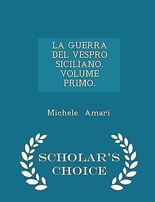 LA GUERRA DEL VESPRO SICILIANO. VOLUME PRIMO.  Scholars Choice Edition by Amari & Michele