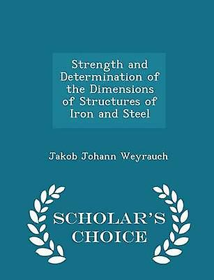 Strength and Determination of the Dimensions of Structures of Iron and Steel  Scholars Choice Edition by Weyrauch & Jakob Johann