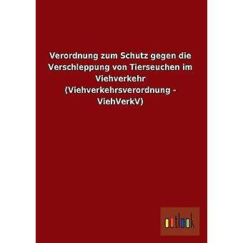 Verordnung zum Schutz gegen die Verschleppung von Tierseuchen im Viehverkehr Viehverkehrsverordnung  ViehVerkV by Outlook Verlag