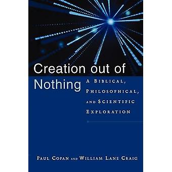 Creation Out of Nothing - A Biblical - Philosophical - and Scientific