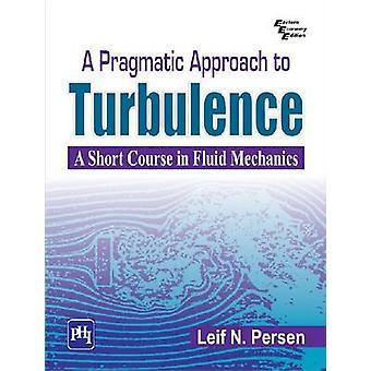 A Pragmatic Approach To Turbulence - A Short Course in Fluid Mechanics