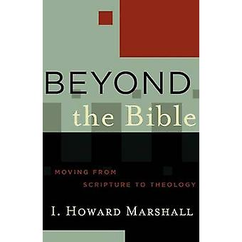 Beyond the Bible - Moving from Scripture to Theology by Professor I Ho
