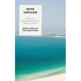 Water Capitalism  The Case for Privatizing Oceans Rivers Lakes and Aquifers by Peter L Nelson Walter E Block