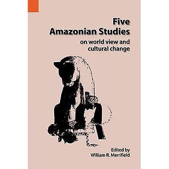 Five Amazonian Studies on Worldview and Cultural Change by Merrifield & William R.