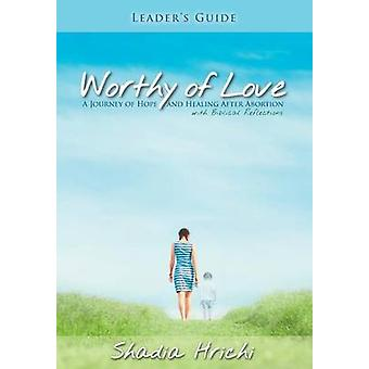 Worthy of Love  Leaders Guide A Journey of Hope and Healing After Abortion by Hrichi & Shadia