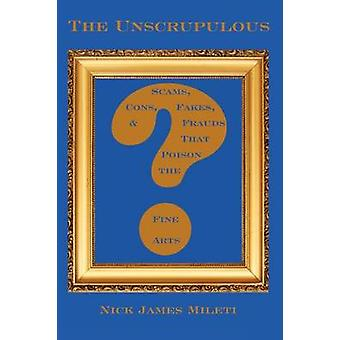 The Unscrupulous Scams Cons Fakes  Frauds That Poison the Fine Arts by Mileti & Nick James