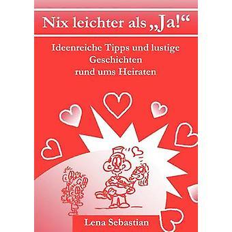 Nix leichter als JaIdeenreiche Tipps und lustige Geschichten rund ums Heiraten by Sebastian & Lena