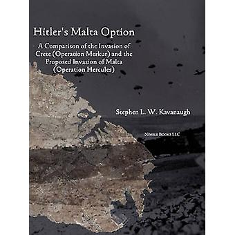 Hitlers Malta Option A Comparison of the Invasion of Crete Operation Merkur and the Proposed Invasion of Malta Operation Hercules by Kavanaugh & Stephen L. W.