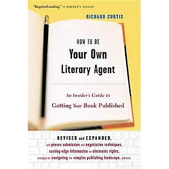 How to be Your Own Literary Agent - An Insider's Guide to Getting Your