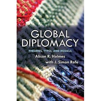 Global Diplomacy - Theories - Types - and Models by Alison R. Holmes -