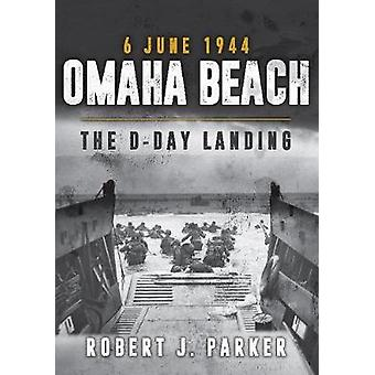 Omaha Beach 6 June 1944 - The D-Day Landing by Robert J. Parker - 9781