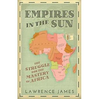 Empires in the Sun - The Struggle for the Mastery of Africa by Lawrenc