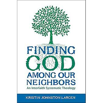Finding God Among Our Neighbors - An Interfaith Systematic Theology by