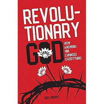 Revolutionary God - How Knowing Him Changes Everything by Joel Morris