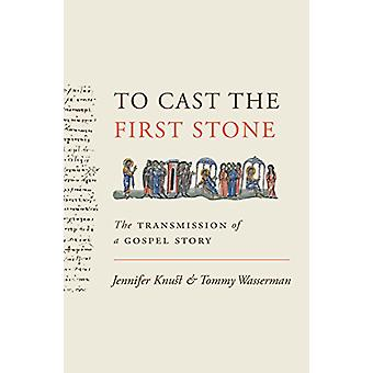 To Cast the First Stone - The Transmission of a Gospel Story by Jennif