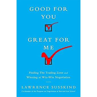 Good for You Great for Me  Finding the Trading Zone and Winning at WinWin Negotiation by Lawrence Susskind