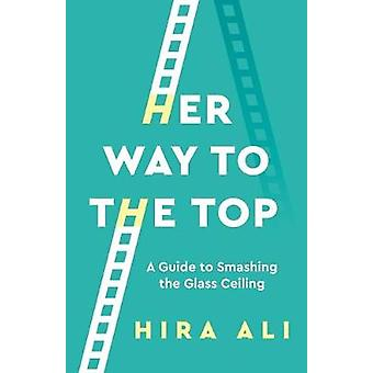Her Way To The Top - A Guide to Smashing the Glass Ceiling by Hira Ali