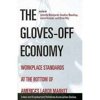 The Glovesoff Economy  Workplace Standards at the Bottom of Americas Labor Market by Edited by Annette Bernhardt & Edited by Heather Boushey & Edited by Laura Dresser & Edited by Chris Tilly
