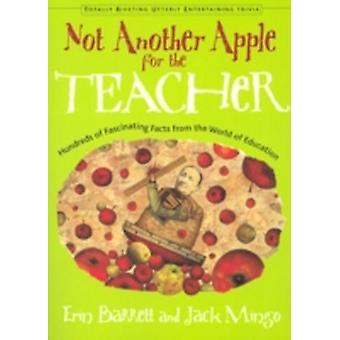 Not Another Apple for the Teacher  Hundreds of Fascinating Facts from the World of Education by Jack Mingo Erin Barrett