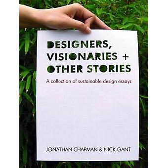 Designers Visionaries and Other Stories  A Collection of Sustainable Design Essays by Jonathan Chapman & Nick Gant