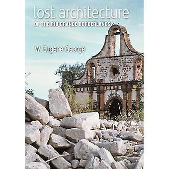 Lost Architecture of the Rio Grande Borderlands by W. Eugene George -
