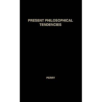 Present Philosophical Tendencies A Critical Survey of Naturalism Idealism Pragmatism and Realism Together with a Synopsis of the Philosophy of Wi by Perry & Ralph Burton