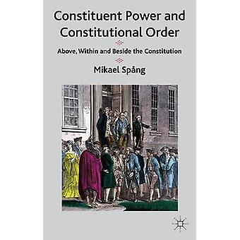 Constituent Power and Constitutional Order Above Within and Beside the Constitution by Spang & Mikael