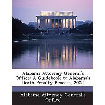 Alabama Attorney Generals Office A Guidebook to Alabamas Death Penalty Process 2005 by Alabama Attorney Generals Office