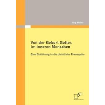 Von der Geburt Gottes im inneren Menschen Eine Einfhrung in die christliche Theosophie by Weber & Jrg