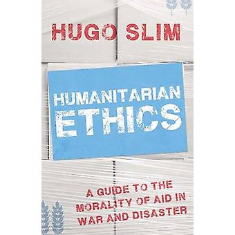 Humanitarian Ethics - A Guide to the Morality of Aid in War and Disast
