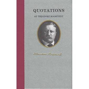 Quotations of Theodore Roosevelt by Theodore Roosevelt - 978155709946