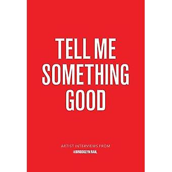 Tell Me Something Good - Artist Interviews from The Brooklyn Rail by J