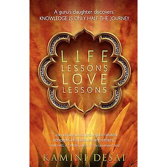 Life Lessons Love Lessons A Gurus Daughter Discovers Knowledge Is Only Half the Journey by Desai & Kamini