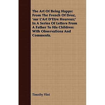 The Art of Being Happy From the French of Droz Sur LArt DEtre Heureux in a Series of Letters from a Father to His Children With Observ by Flint & Timothy
