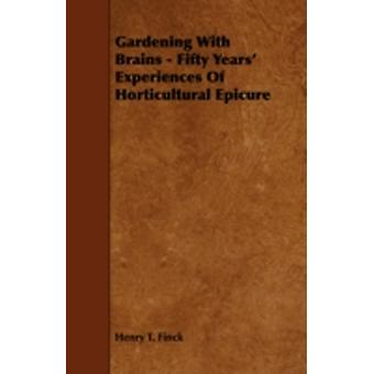 Gardening With Brains  Fifty Years Experiences Of Horticultural Epicure by Finck & Henry T.
