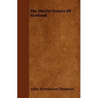 The Martyr Graves Of Scotland by Thomson & John Henderson