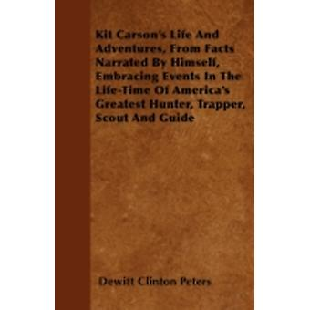 Kit Carsons Life And Adventures From Facts Narrated By Himself Embracing Events In The LifeTime Of Americas Greatest Hunter Trapper Scout And Guide by Peters & Dewitt Clinton