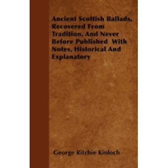 Ancient Scottish Ballads Recovered From Tradition And Never Before Published  With Notes Historical And Explanatory by Kinloch & George Ritchie