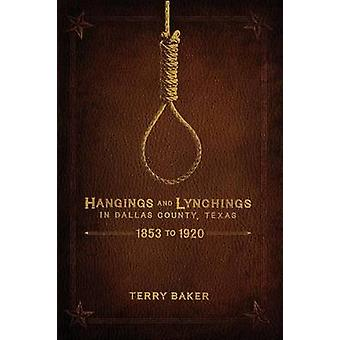 Hangings and Lynchings in Dallas County Texas 1853 to 1920 by Baker & Terry