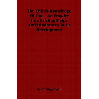 The Childs Knowledge Of God  An Enquiry Into Existing Helps And Hindrances To Its Development by GriggSmith & Rev. T.