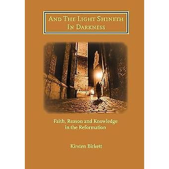 And The Light Shineth In Darkness Faith Reason and Knowledge in the Reformation by Birkett & Kirsten R
